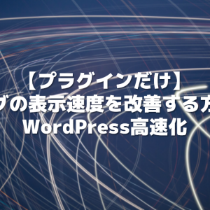 【プラグインだけ】ブログの表示速度を改善する方法!WordPress高速化