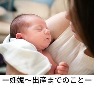 【我が家の妊娠〜妊婦〜出産してから】それぞれを振り返ります。