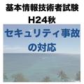 【セキュリティインシデントーセキュリティ事故の対応】平成24年秋 基本情報技術者試験 午後 問4
