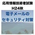 【電子メールー電子メールのセキュリティ対策】平成24年秋 応用情報技術者試験 午後 問9