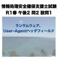 ランサムウェア、User-Agentヘッダフィールド【情報処理安全確保支援士試験 令和元年度 秋期 午後2 問2 設問1】