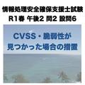 CVSS・脆弱性が見つかった場合の措置【情報処理安全確保支援士試験 令和元年度 秋期 午後2 問2 設問6】