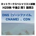 DNS(ゾーンファイル、CNAME)、CDN【ネットワークスペシャリスト試験 平成29年度 秋期 午後2 問1 設問3】