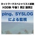 ping、SYSLOGによる監視【ネットワークスペシャリスト試験 平成30年度 秋期 午後1 問2設問2】