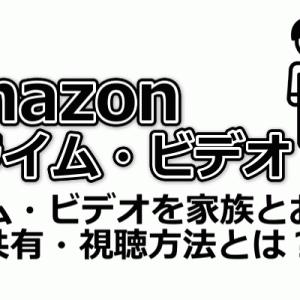 Amazonプライム・ビデオを家族とお得に!共有・視聴方法とは?