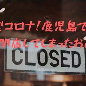 新型コロナ!鹿児島で惜しくも閉店してしまったお店!