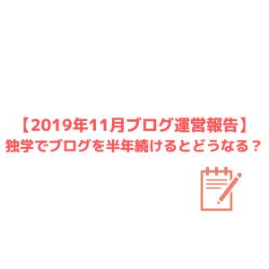 【2019年11月ブログ運営報告】独学でブログを半年続けるとどうなる?