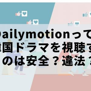 Dailymotionで韓国ドラマを視聴するのは安全?違法?