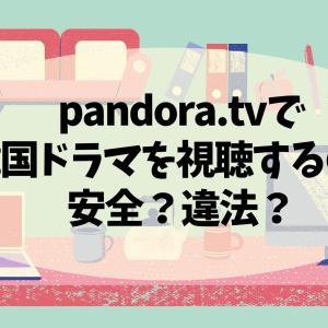 pandora.tvで韓国ドラマを視聴するのは安全?違法?