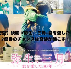 【長期恋愛】映画『弥生、三月-君を愛した30年-』2度目のチャンスは奇跡が起こす!|ネタバレなし!見所紹介感想まとめ