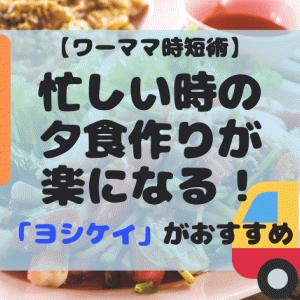 【ワーママ時短術】忙しい時の夕食作りが楽になるヨシケイがおすすめ