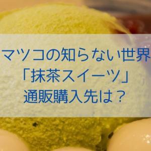 【マツコの知らない世界】抹茶スイーツは買える?通販購入先を調査!