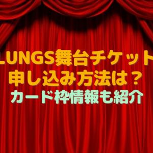 LUNGS舞台チケット申し込み方法は?倍率が低いカード枠情報も紹介