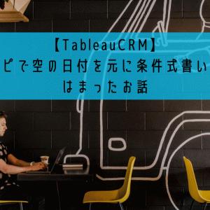 【TableauCRM】レシピで空の日付を元に条件式書いたらはまったお話
