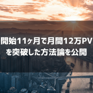 【運営報告】月間12万PVオーバーを11ヶ月で達成した成長戦略を公開する【月間約30万円】