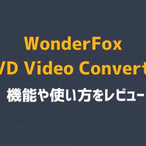 WonderFox DVD Video Converterをレビュー。機能や操作方法を解説