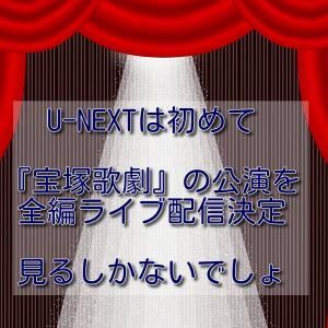 U-NEXTは初めて『宝塚歌劇』の公演を全編ライブ配信決定、見るしかないでしょ。