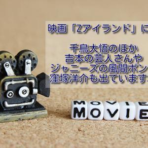 映画「Zアイランド」には千鳥大悟のほか吉本の芸人さんやジャニーズの風間ポンに窪塚洋介も出ています。