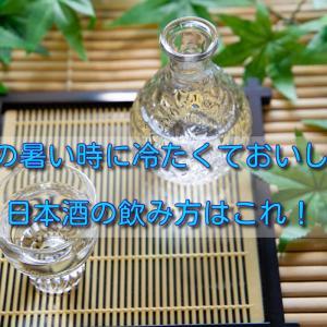 夏の暑い時に冷たくておいしい日本酒の飲み方はこれ!