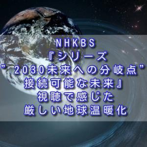 "NHKBS『シリーズ""2030未来への分岐点""「接続可能な未来』視聴で感じた厳しい地球温暖化"