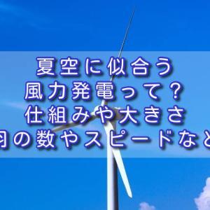 夏空に似合う風力発電って?仕組みや大きさ、羽の数やスピードなど