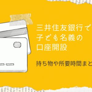 三井住友銀行で子ども名義の預金口座を開設!所要時間や親の持ち物などをご紹介