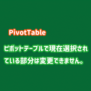 「ピボットテーブルで現在選択されている部分は変更できません。」と表示される