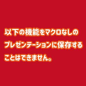 【解決】「以下の機能をマクロなしのプレゼンテーションに保存することはできません。」が表示される