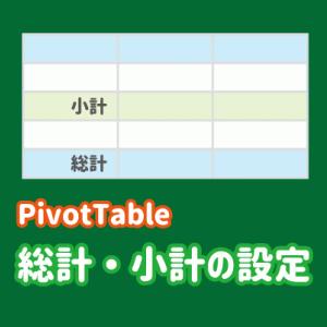 ピボットテーブルの総計/小計の設定・使い方