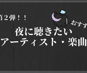 【第2弾】夜に聴きたいおすすめアーティスト・楽曲を紹介!!