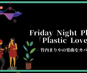 Friday Night Plansが竹内まりやの「Plastic Love」をカバー【本物に負けない実力を発揮】