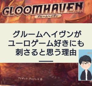 【暫定速報版】グルームヘイヴンがユーロゲーマーにも刺さるボードゲームであると思う理由