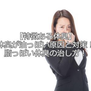 【特徴ある体臭】体臭が油っぽい原因と対策!脂っぽい体臭の治し方!