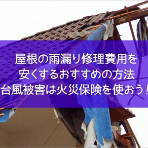 屋根の雨漏り修理費用を安くするおすすめの方法 台風被害は火災保険無料修理しよう!