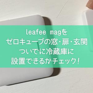 leafee magをゼロキューブの窓・扉・玄関ついでに冷蔵庫に設置できるかチェック!