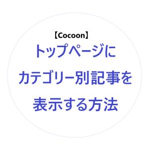 【初心者向け/簡単】Cocoonのトップページをカテゴリー別記事を表示する2つの方法!