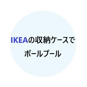 『ボールプール』をIKEAの収納ケースで手作りしたら、おしゃれで便利だった!