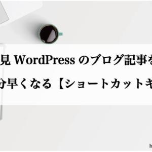 WordPressのブログ記事を書くのが5分早くなる【ショートカットキー10選】