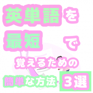 英単語を最短で覚えるための簡単な方法3選【中学生おすすめの英単語帳も!】