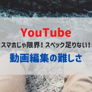 【YouTube】スマホじゃ限界!スペック足りない!動画編集の難しさ