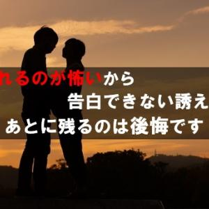 【恋愛】断られるのが怖いから告白できない誘えない先に待つのは後悔