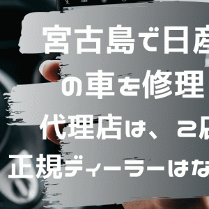 【宮古島で日産の車を修理】代理店は、2店。正規ディーラーはないよ