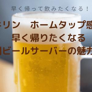 【キリン ホームタップ感想】早く帰りたくなる家庭用ビールサーバーの魅力とは?