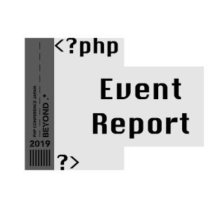 【PHPカンファレンス2019 レポート】新卒初参加の楽しみ方