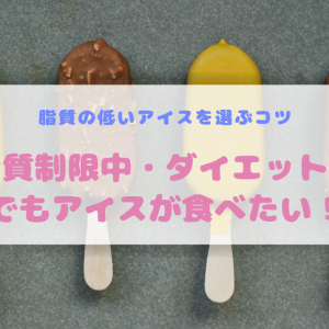 脂質制限中・ダイエット中でもアイスが食べたい!低脂質のアイスを選ぶコツ