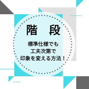 【階段】組み合わせ次第で印象を変える方法術!