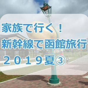 家族で行く!新幹線で函館旅行 2019夏③