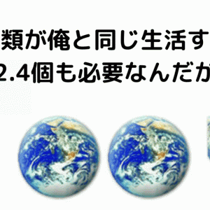 全人類が僕の生活をするようになったら地球約2.4個必要だった件…。(-.-;)
