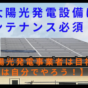 太陽光発電設備はメンテナンス必須!?【発電事業者は目視点検は自分でやろう!】