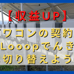 【収益UP】太陽光発電設備パワコン従量電灯契約を新電力Looopでんきに切り替えよう! 〜20年間で55万円の収益UP〜